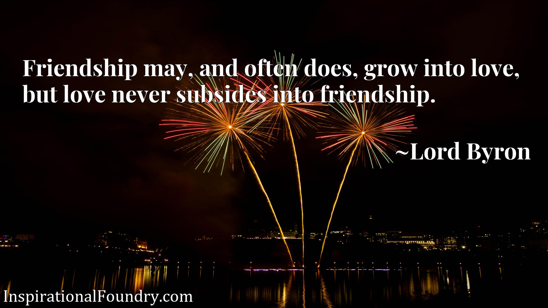 Friendship may, and often does, grow into love, but love never subsides into friendship.