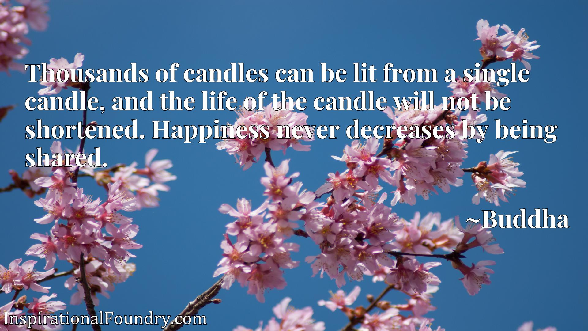 Quote Picture :Thousands of candles can be lit from a single candle, and the life of the candle will not be shortened. Happiness never decreases by being shared.