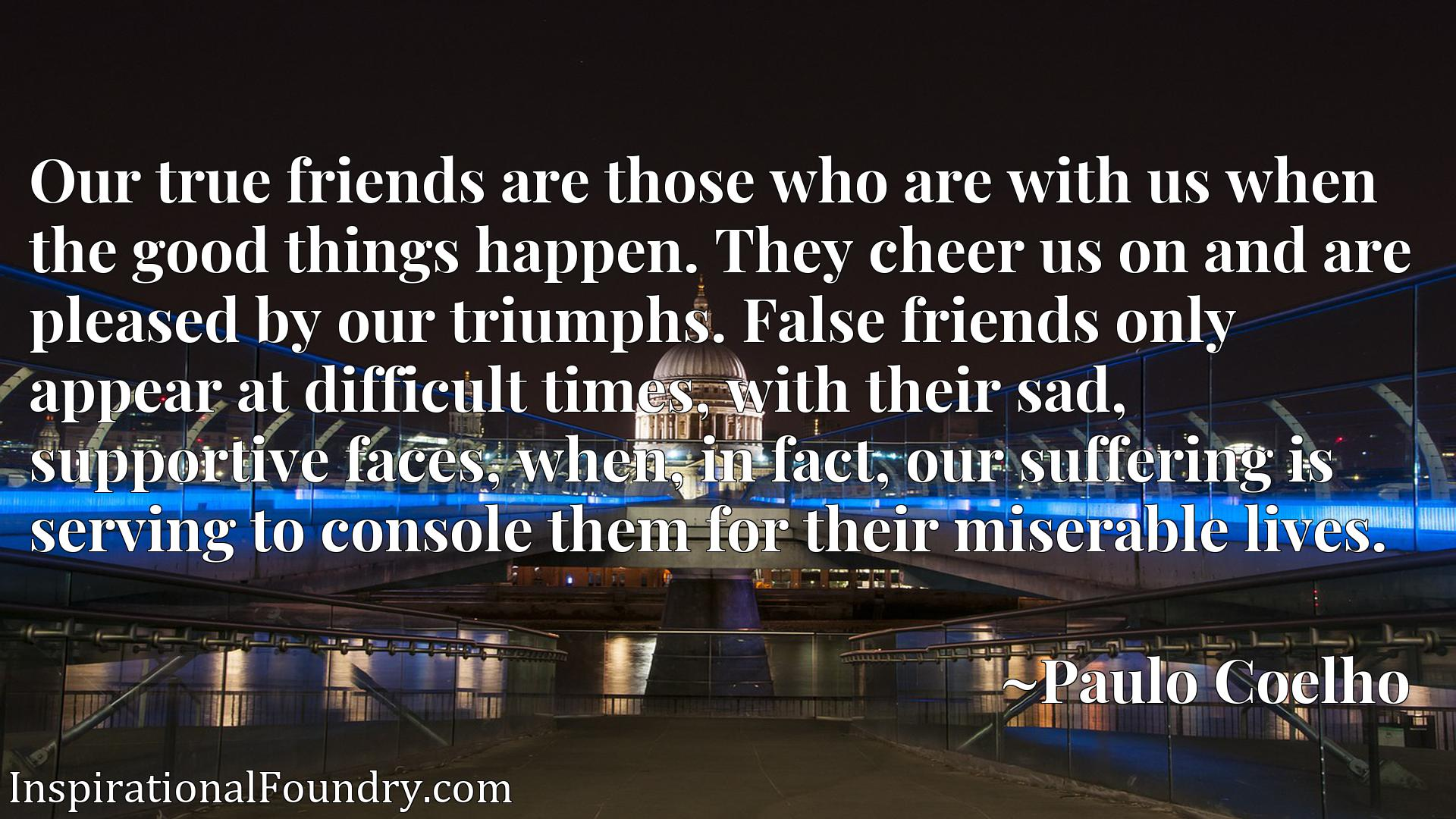 Our true friends are those who are with us when the good things happen. They cheer us on and are pleased by our triumphs. False friends only appear at difficult times, with their sad, supportive faces, when, in fact, our suffering is serving to console them for their miserable lives.