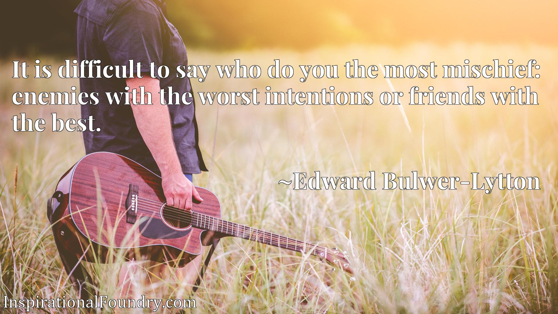 It is difficult to say who do you the most mischief: enemies with the worst intentions or friends with the best.