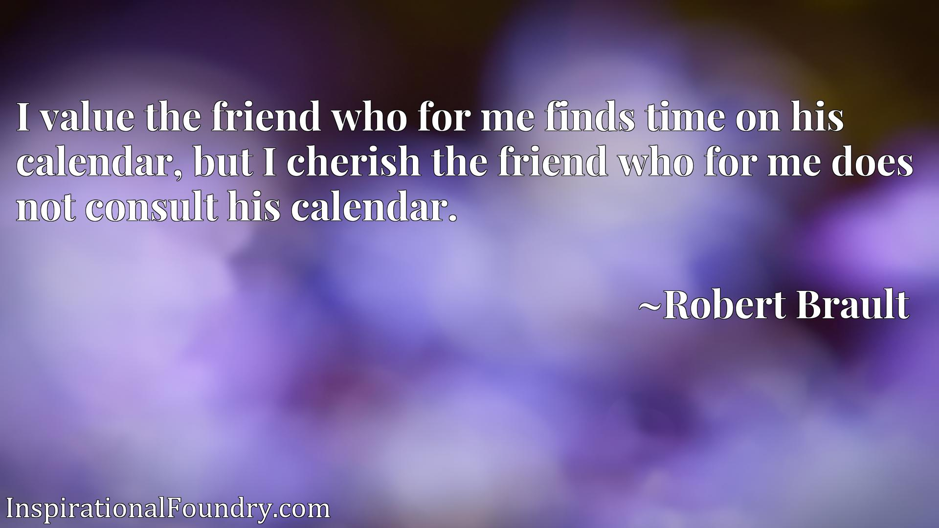 I value the friend who for me finds time on his calendar, but I cherish the friend who for me does not consult his calendar.