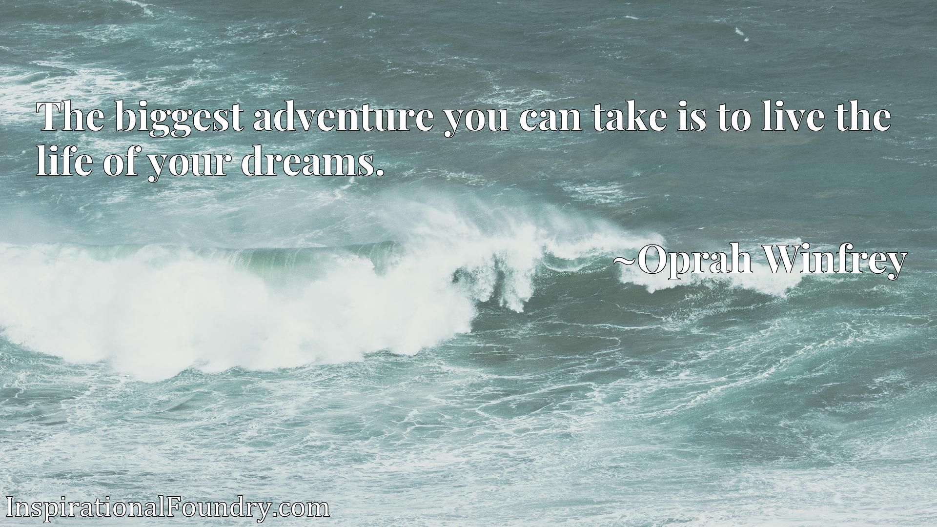 Quote Picture :The biggest adventure you can take is to live the life of your dreams.