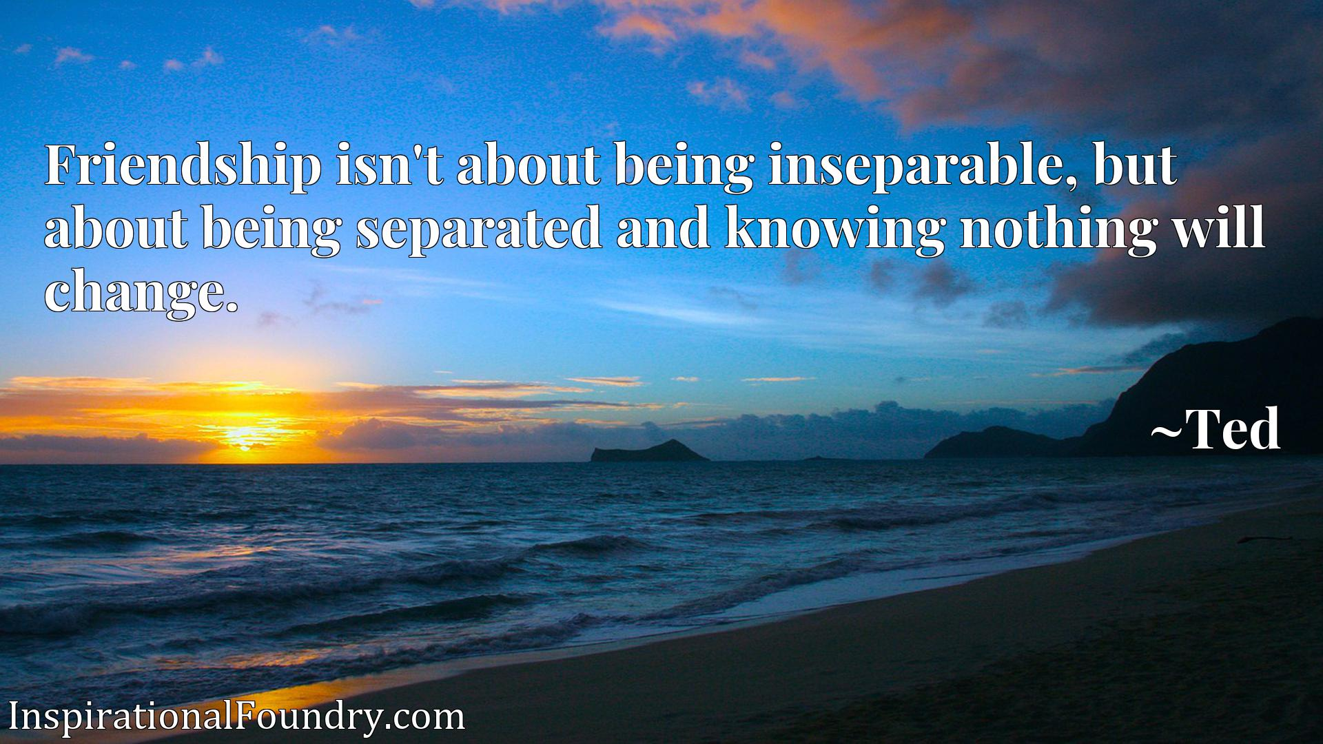 Friendship isn't about being inseparable, but about being separated and knowing nothing will change.