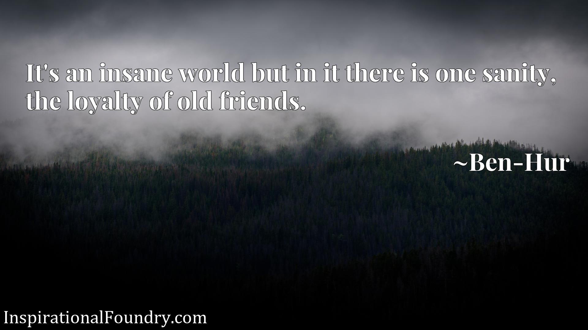 It's an insane world but in it there is one sanity, the loyalty of old friends.
