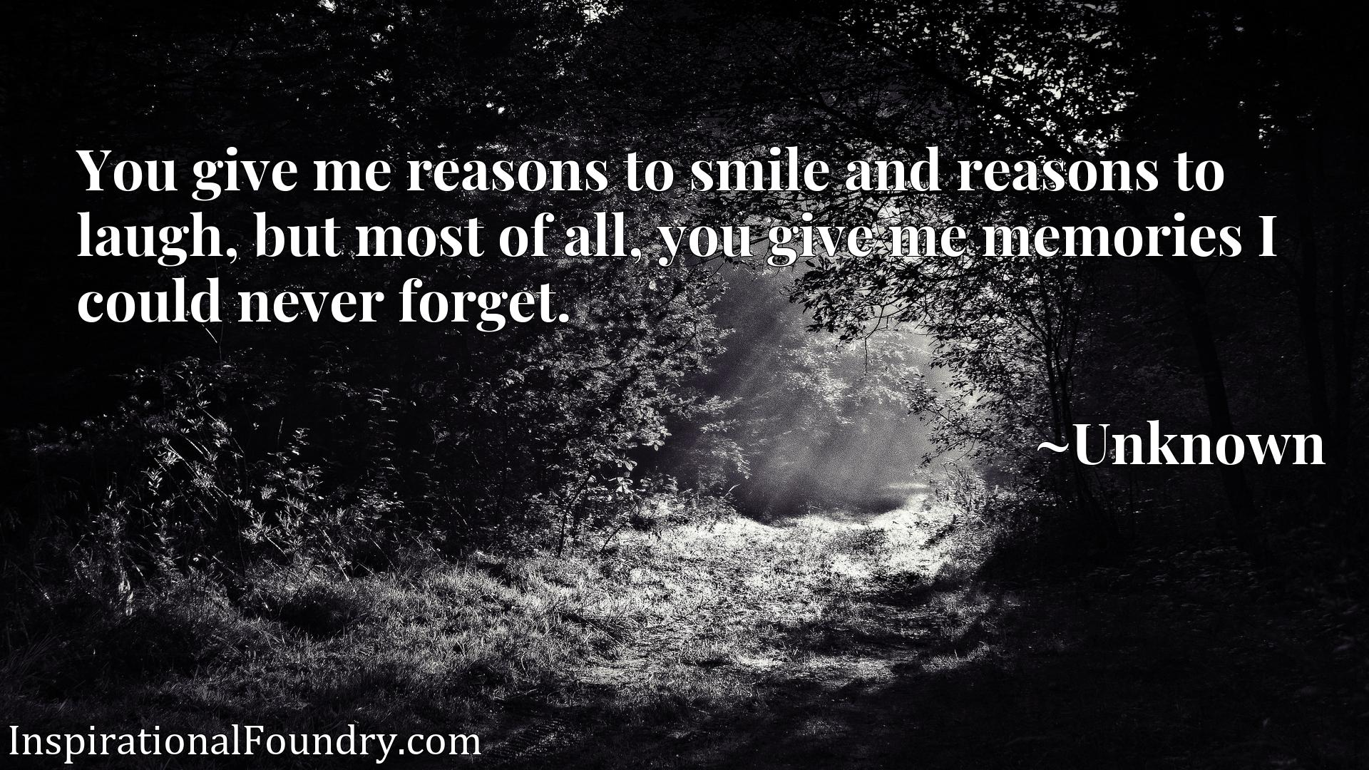 You give me reasons to smile and reasons to laugh, but most of all, you give me memories I could never forget.