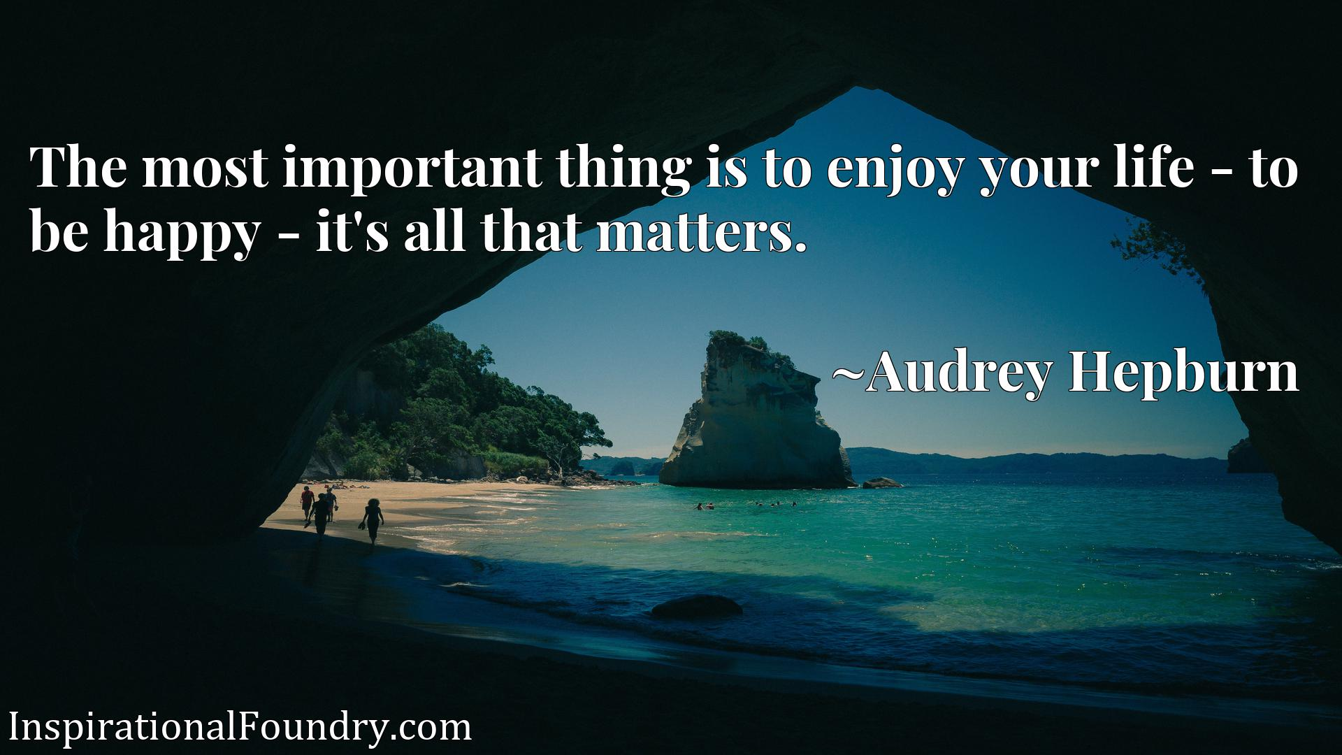 Quote Picture :The most important thing is to enjoy your life - to be happy - it's all that matters.