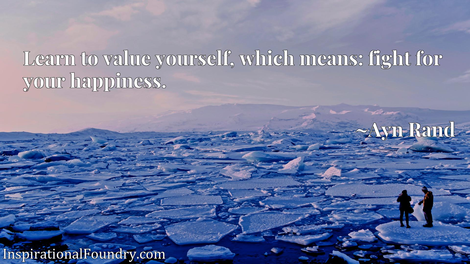Quote Picture :Learn to value yourself, which means: fight for your happiness.