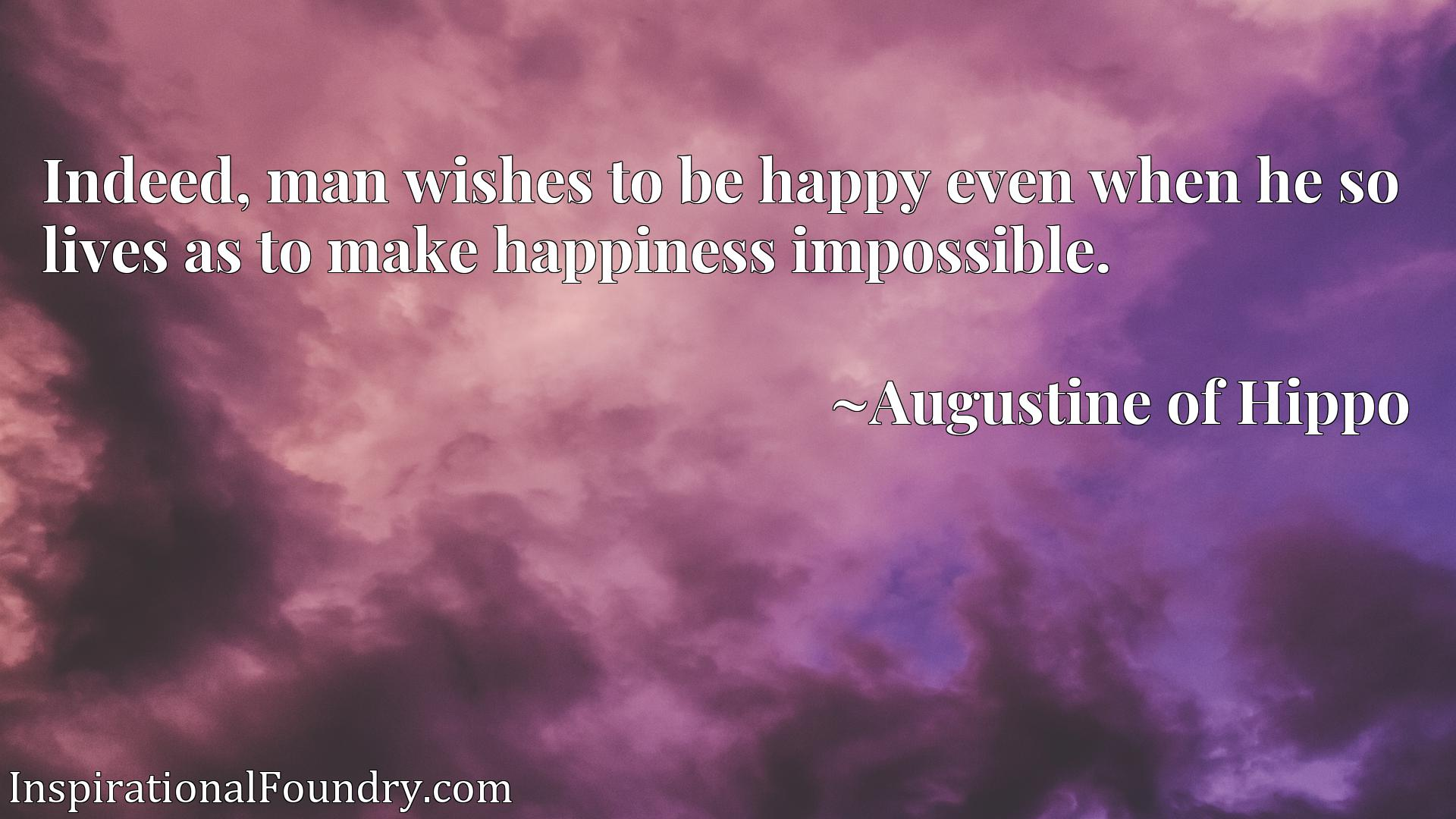 Quote Picture :Indeed, man wishes to be happy even when he so lives as to make happiness impossible.
