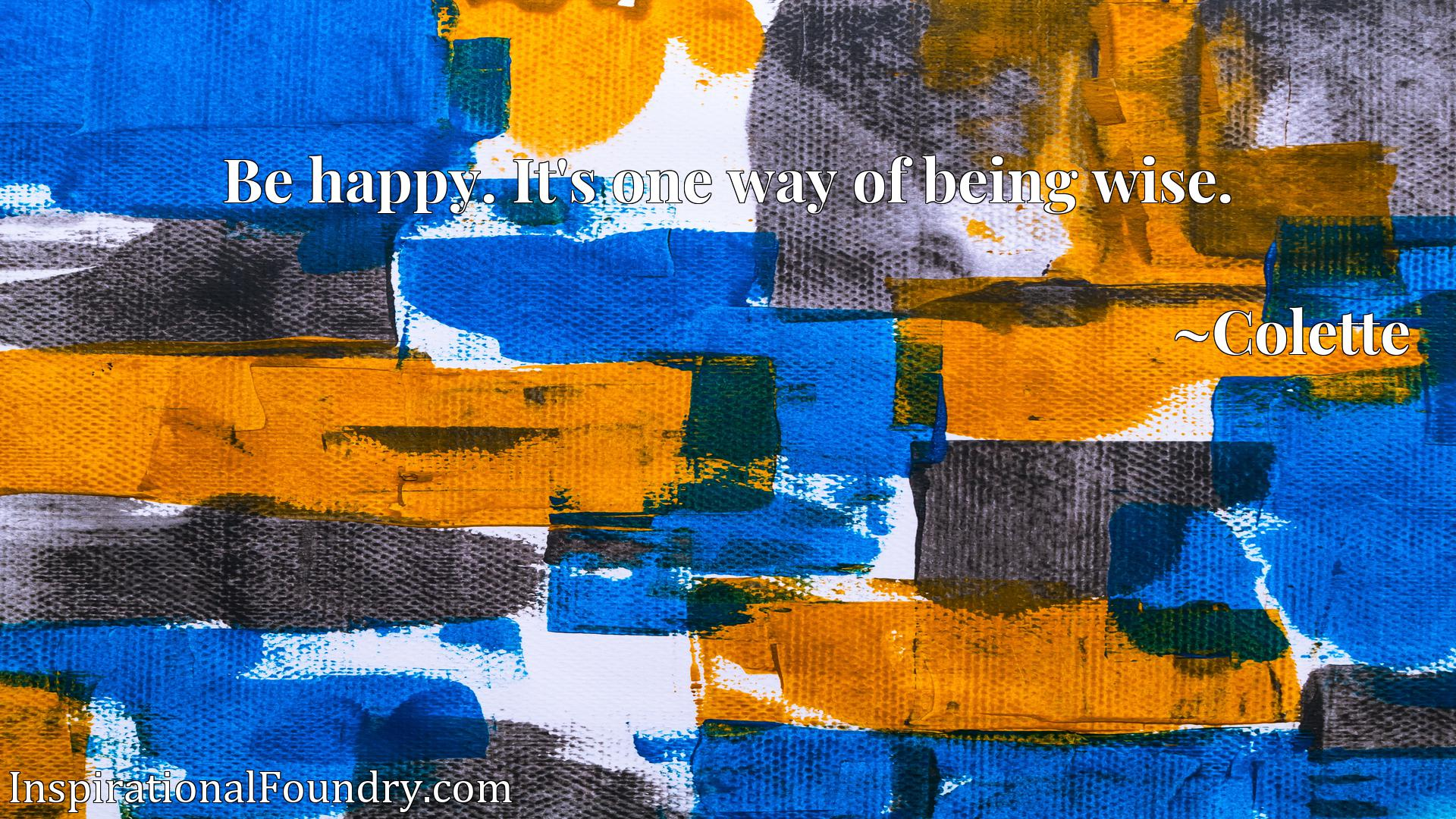 Quote Picture :Be happy. It's one way of being wise.