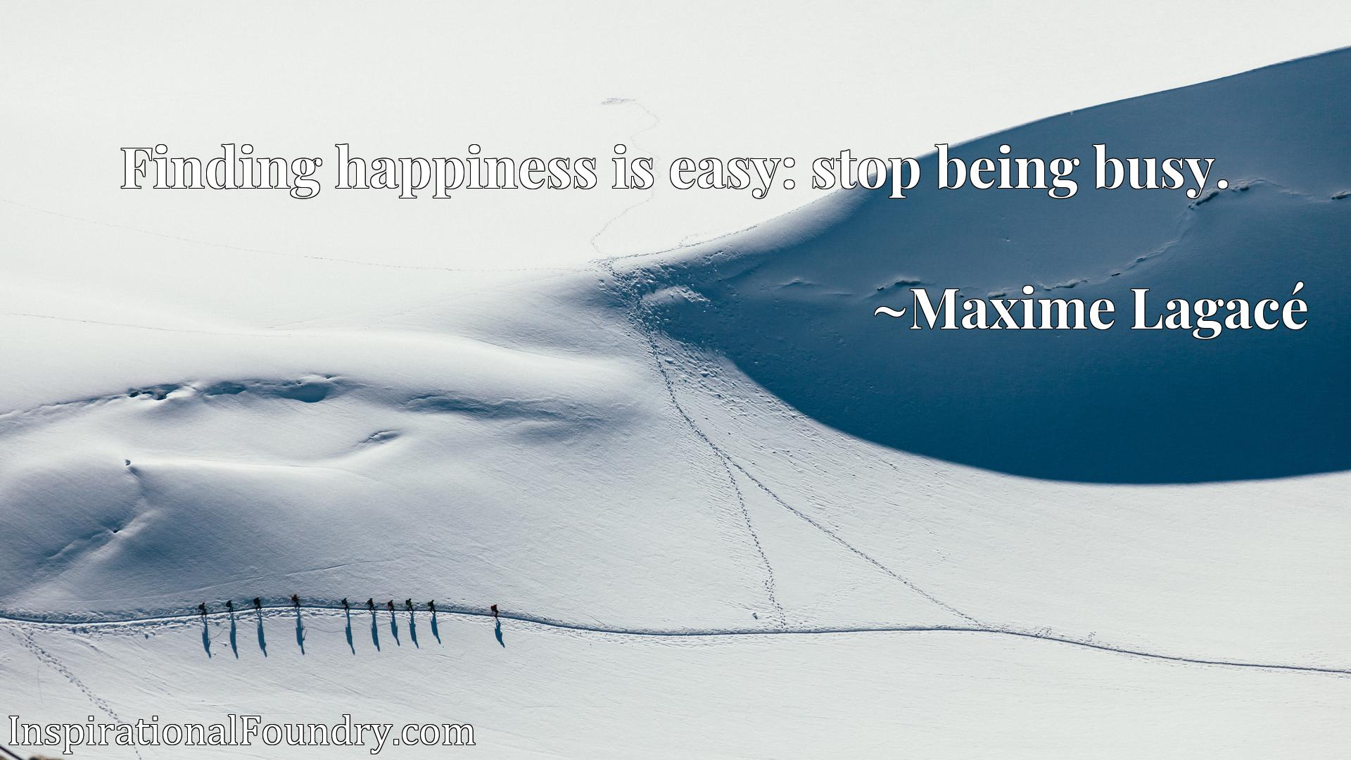 Quote Picture :Finding happiness is easy: stop being busy.