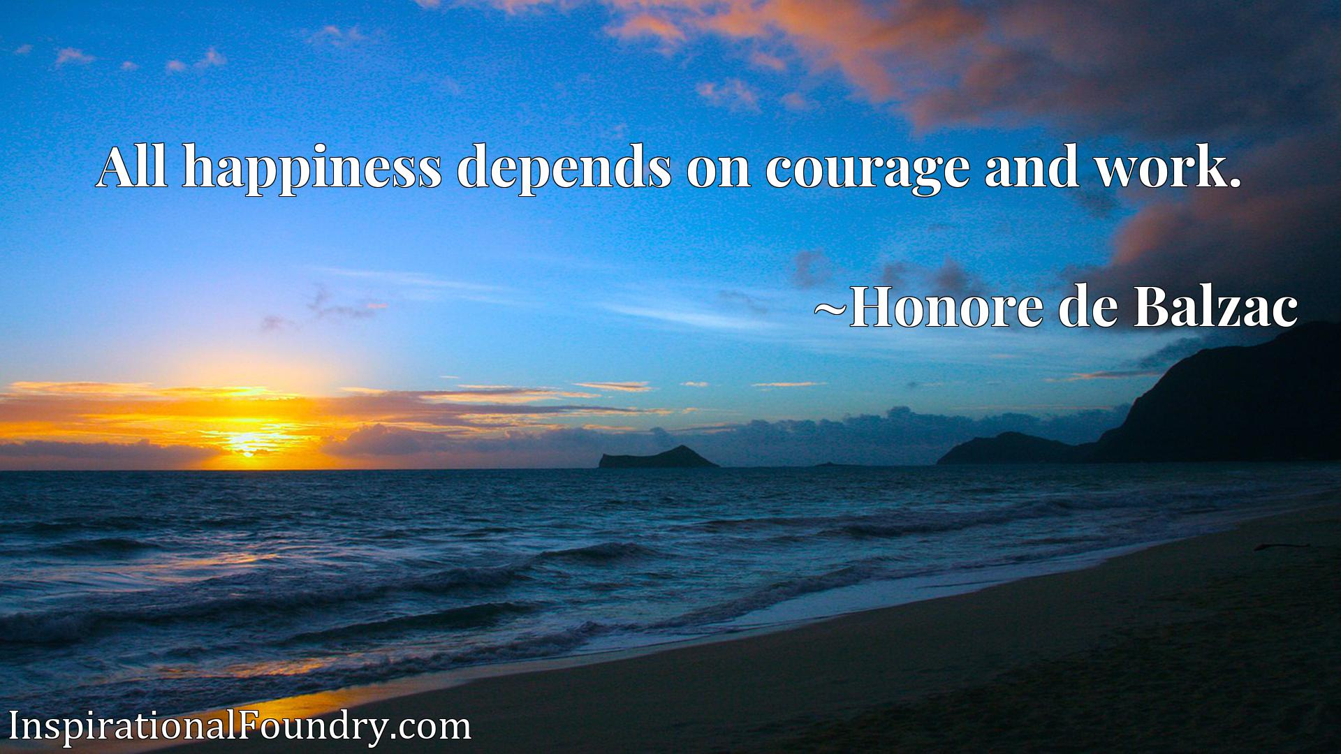 Quote Picture :All happiness depends on courage and work.