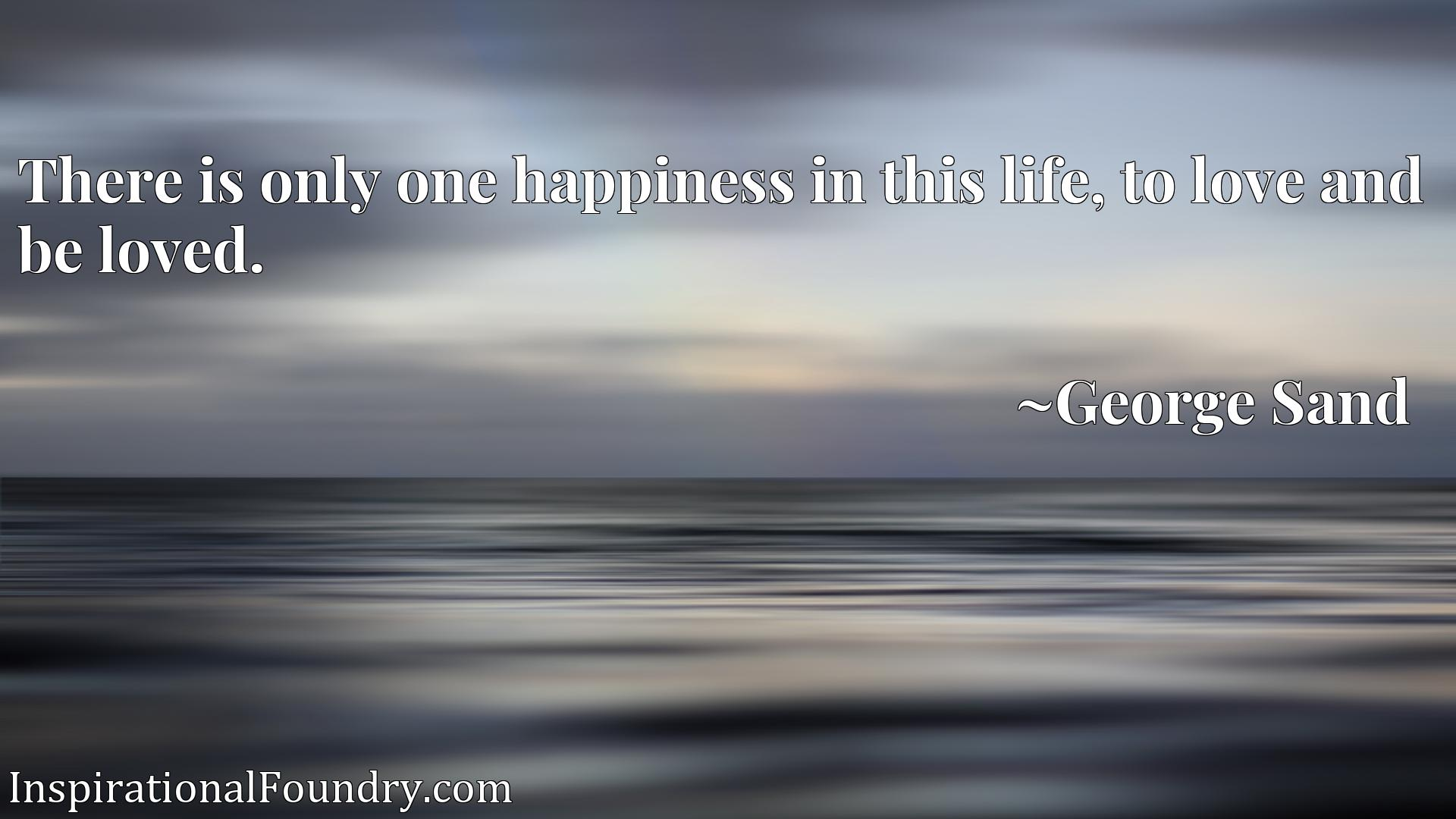 Quote Picture :There is only one happiness in this life, to love and be loved.