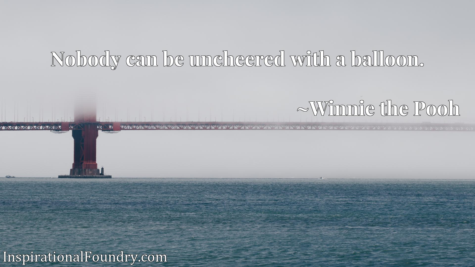 Quote Picture :Nobody can be uncheered with a balloon.