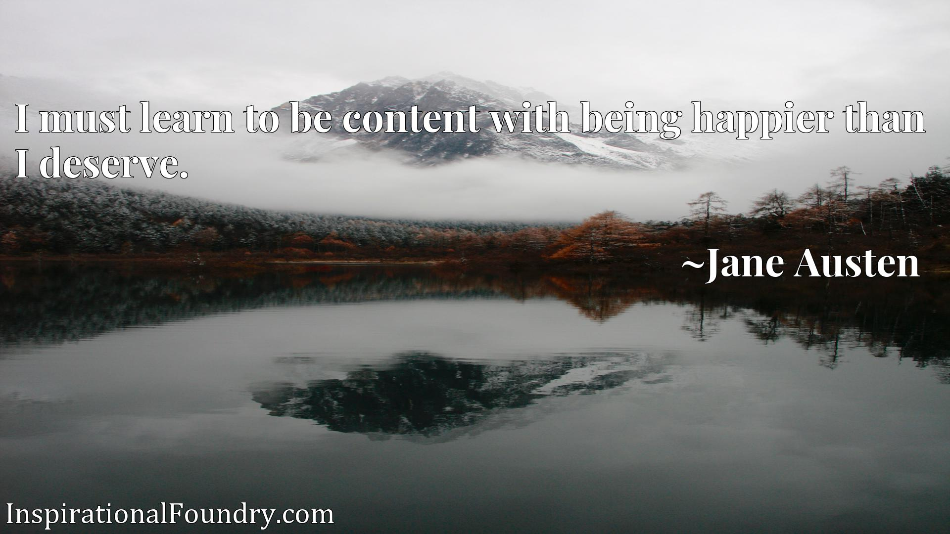 Quote Picture :I must learn to be content with being happier than I deserve.