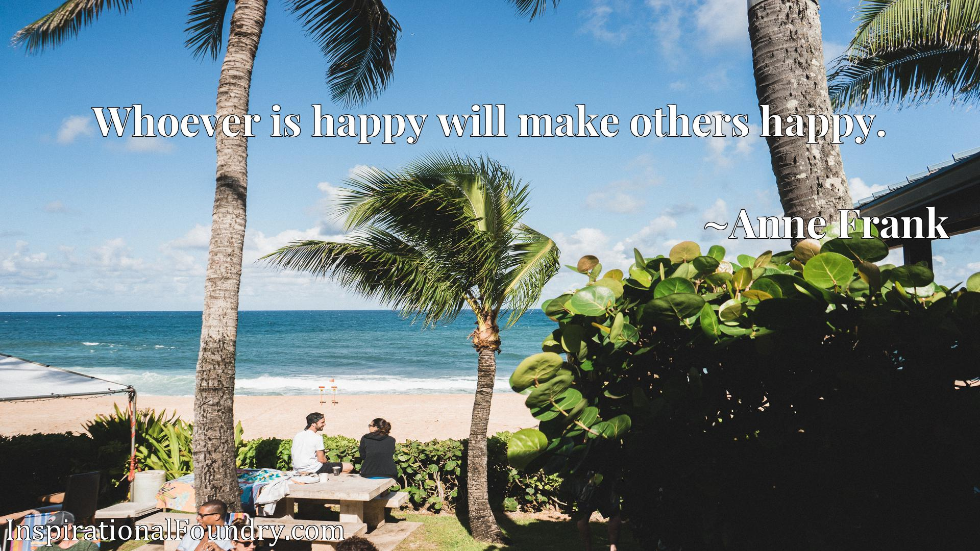 Whoever is happy will make others happy.