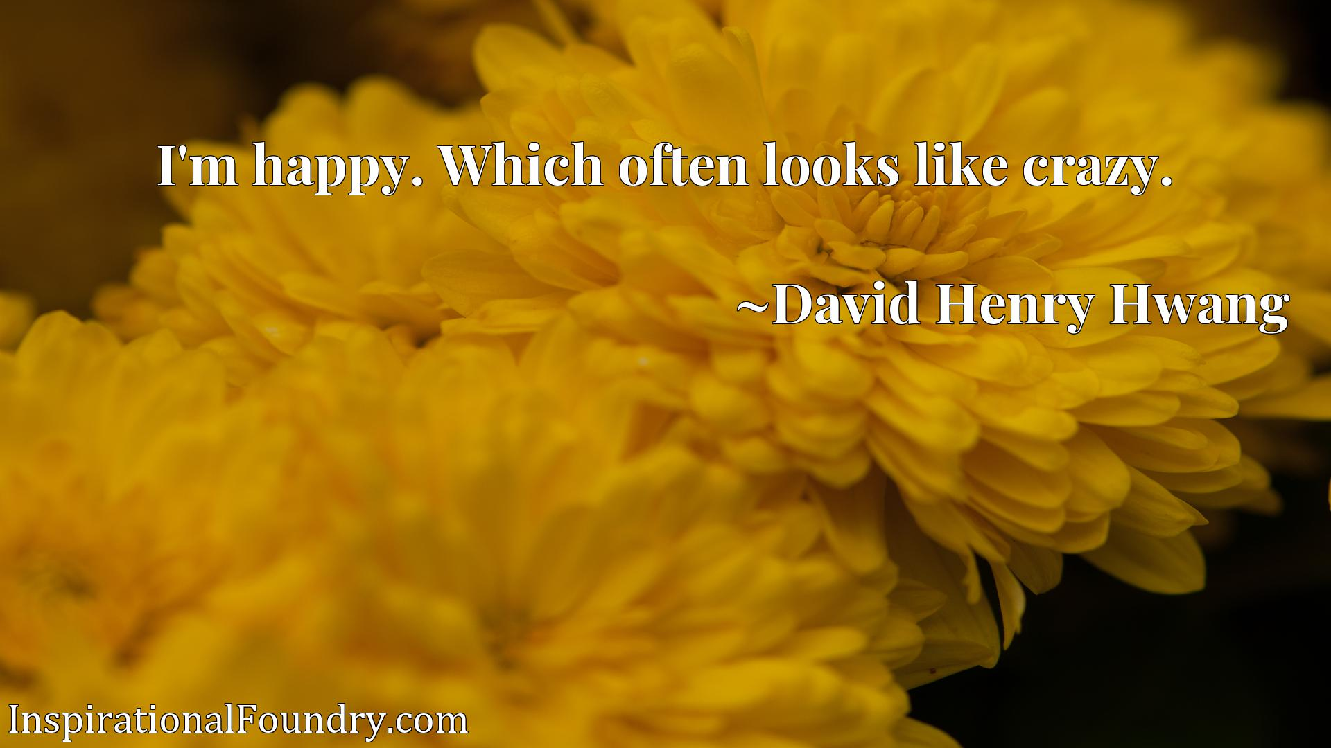 Quote Picture :I'm happy. Which often looks like crazy.