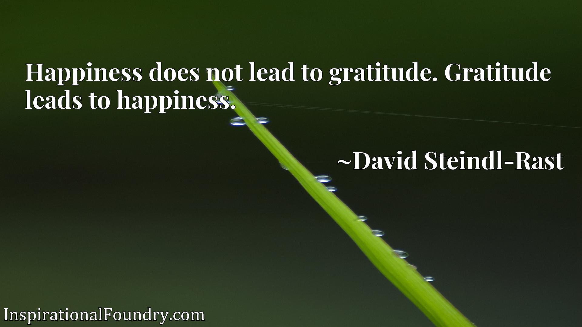 Happiness does not lead to gratitude. Gratitude leads to happiness.