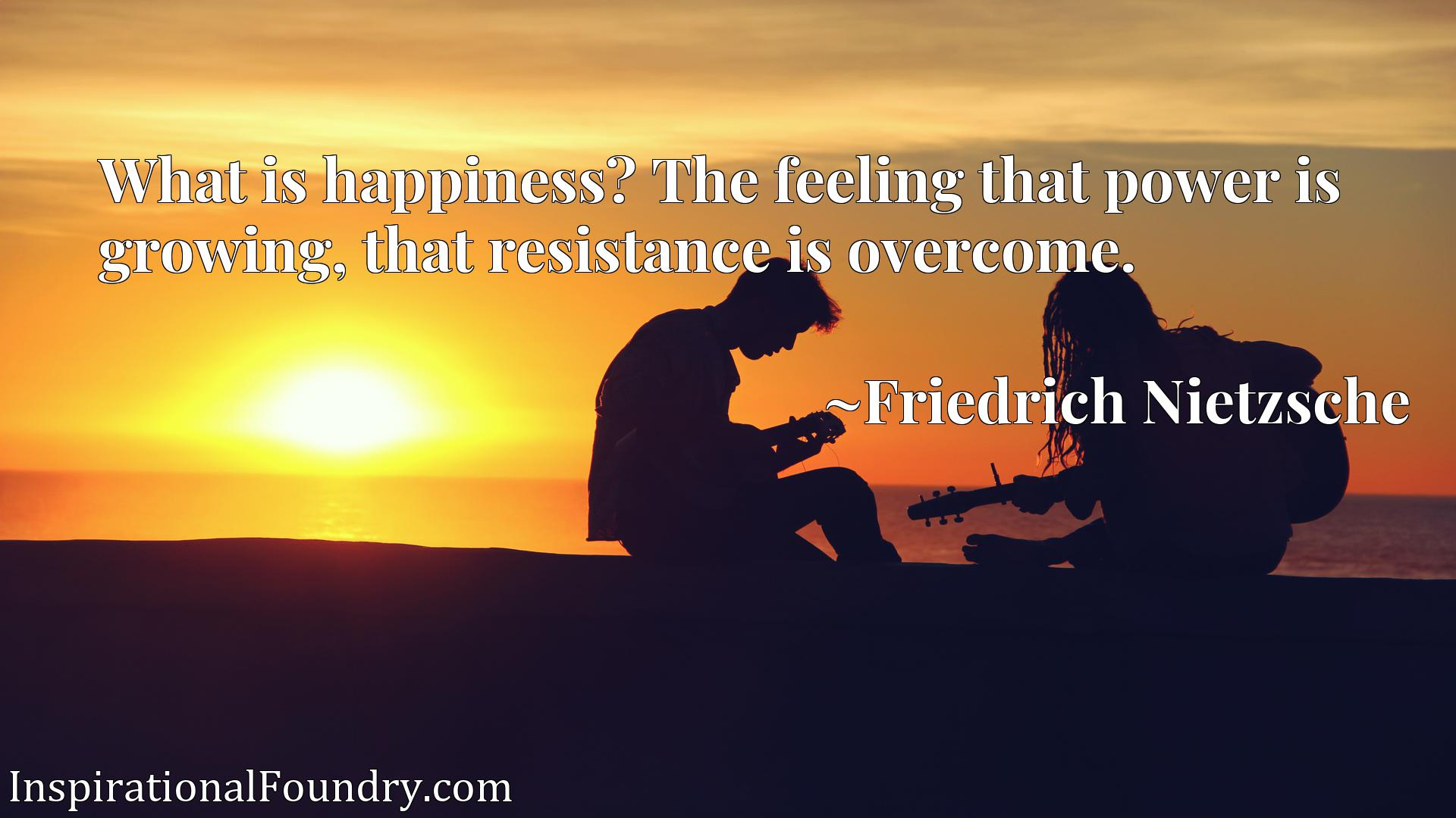 Quote Picture :What is happiness? The feeling that power is growing, that resistance is overcome.