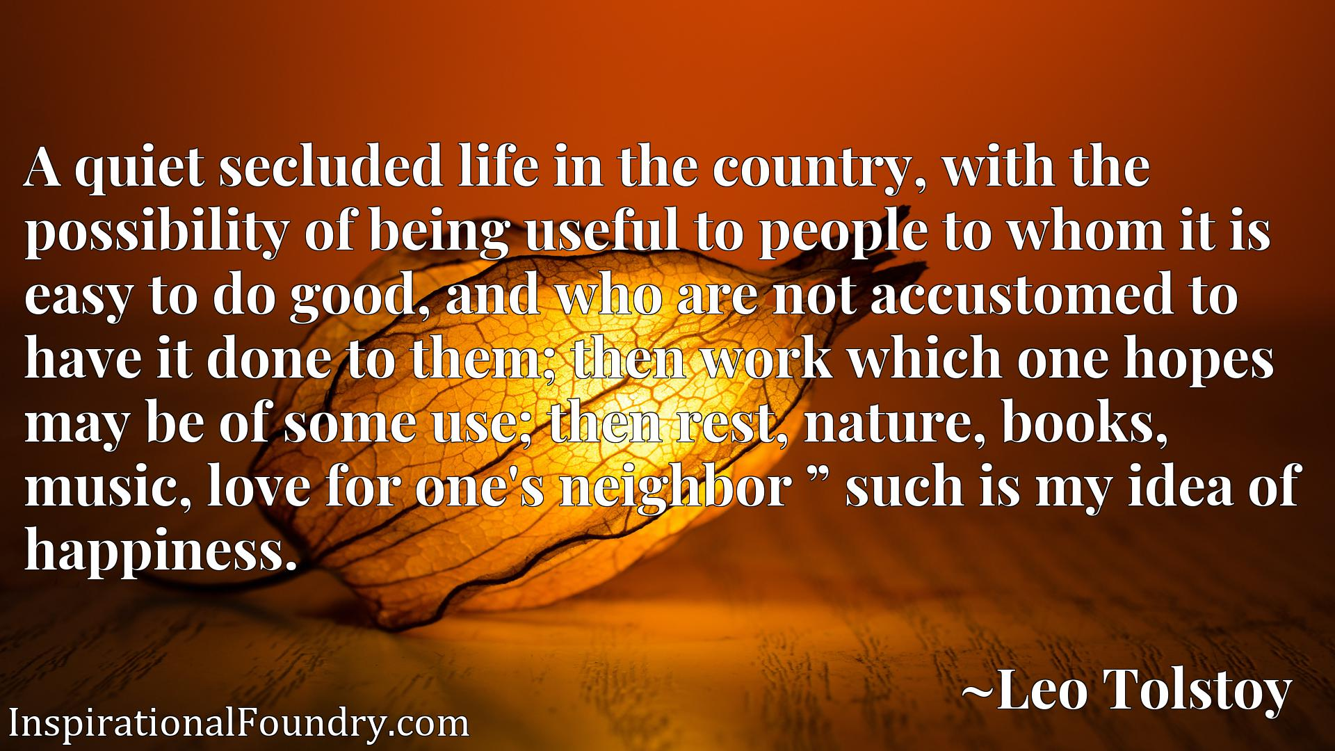"""A quiet secluded life in the country, with the possibility of being useful to people to whom it is easy to do good, and who are not accustomed to have it done to them; then work which one hopes may be of some use; then rest, nature, books, music, love for one's neighbor """" such is my idea of happiness."""