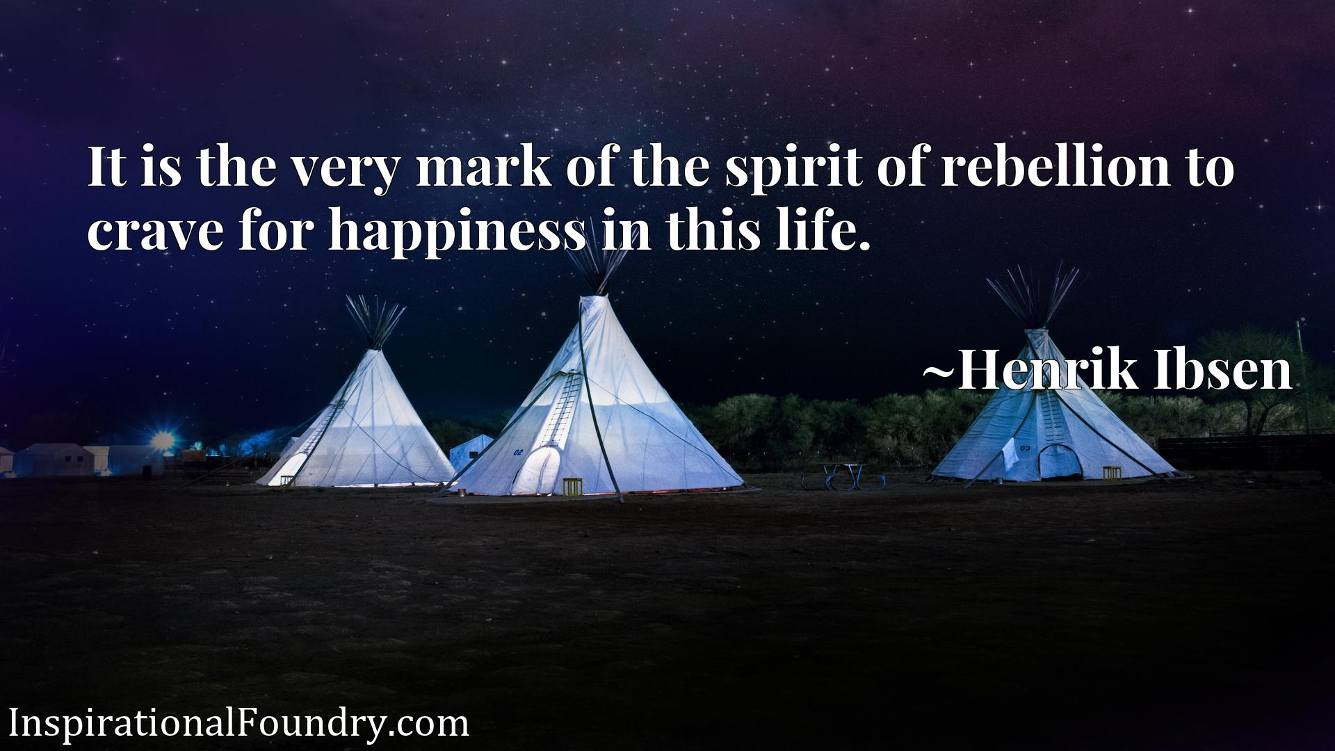 It is the very mark of the spirit of rebellion to crave for happiness in this life.