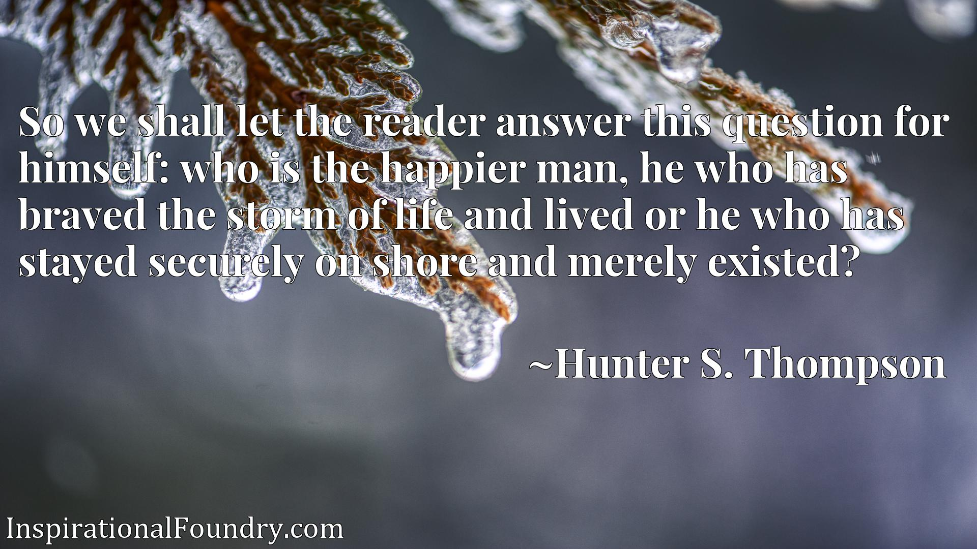 So we shall let the reader answer this question for himself: who is the happier man, he who has braved the storm of life and lived or he who has stayed securely on shore and merely existed?
