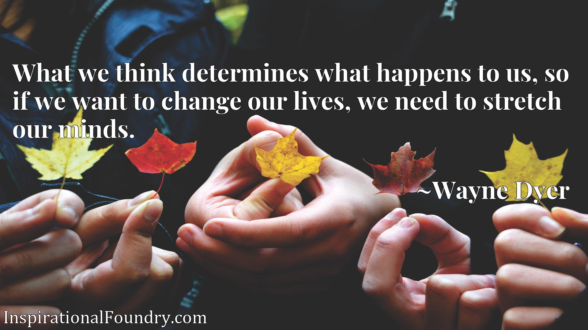 Quote Picture :What we think determines what happens to us, so if we want to change our lives, we need to stretch our minds.