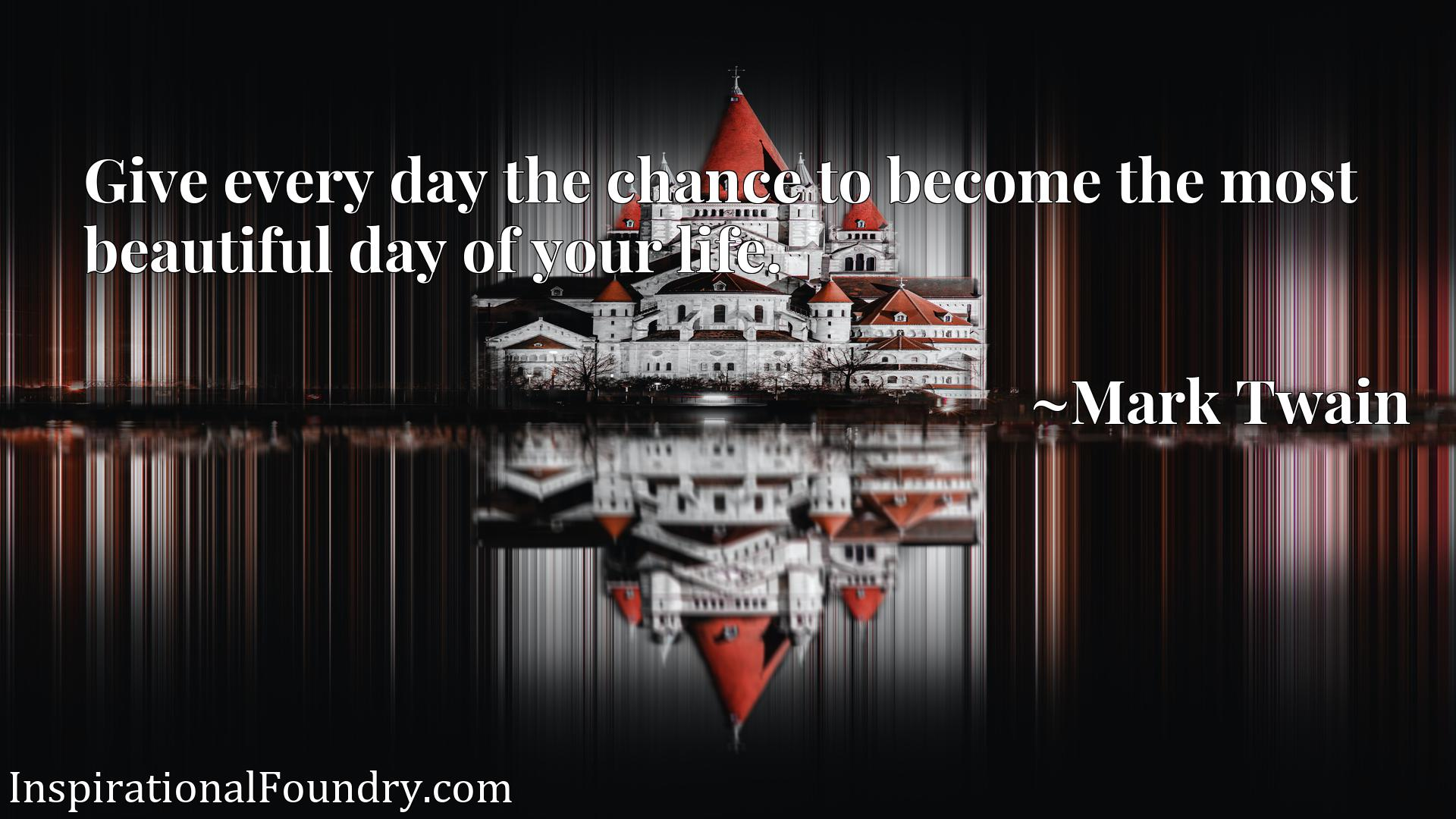 Give every day the chance to become the most beautiful day of your life.