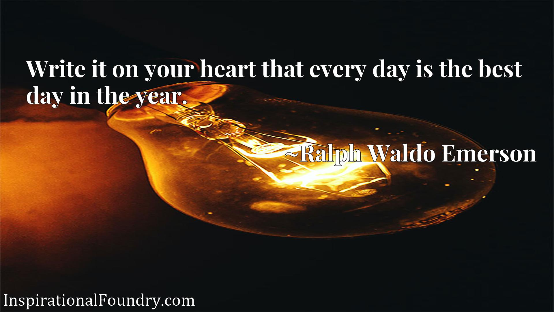 Quote Picture :Write it on your heart that every day is the best day in the year.