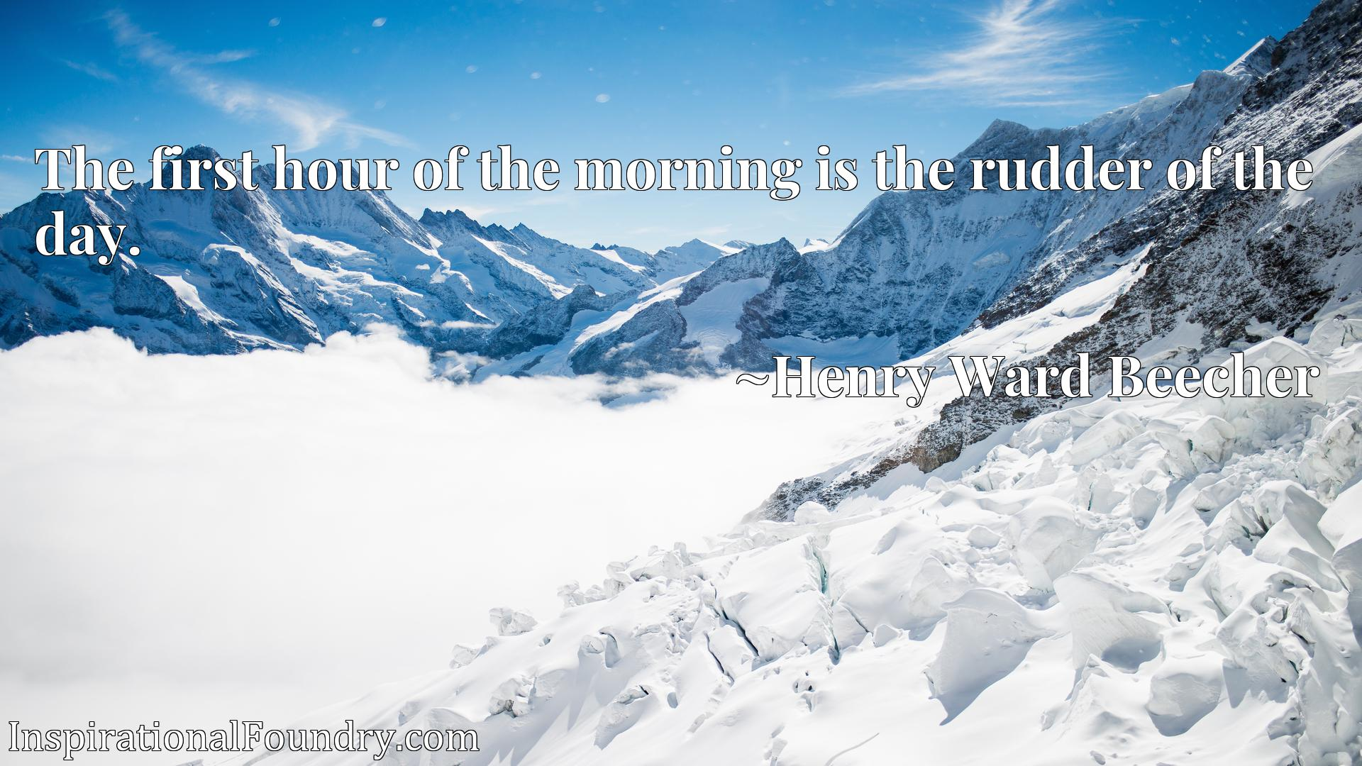Quote Picture :The first hour of the morning is the rudder of the day.