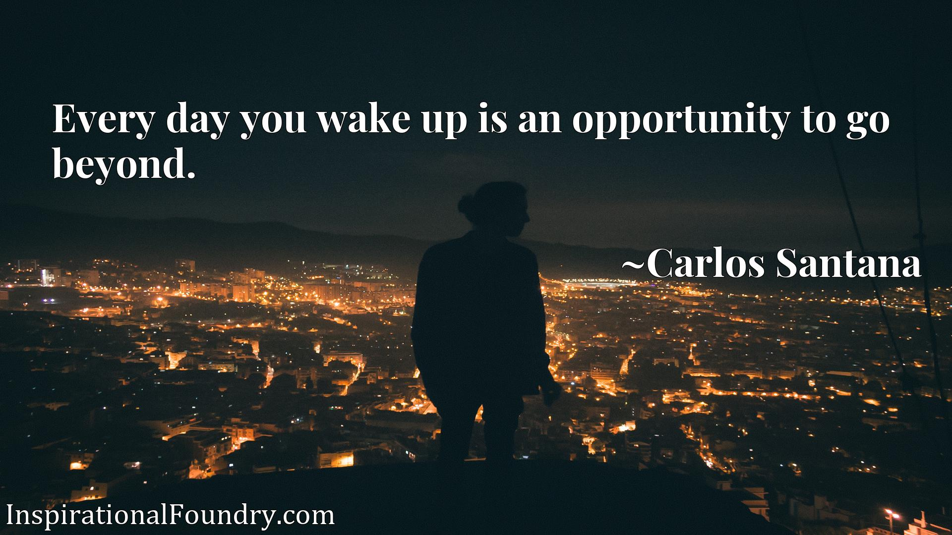 Quote Picture :Every day you wake up is an opportunity to go beyond.