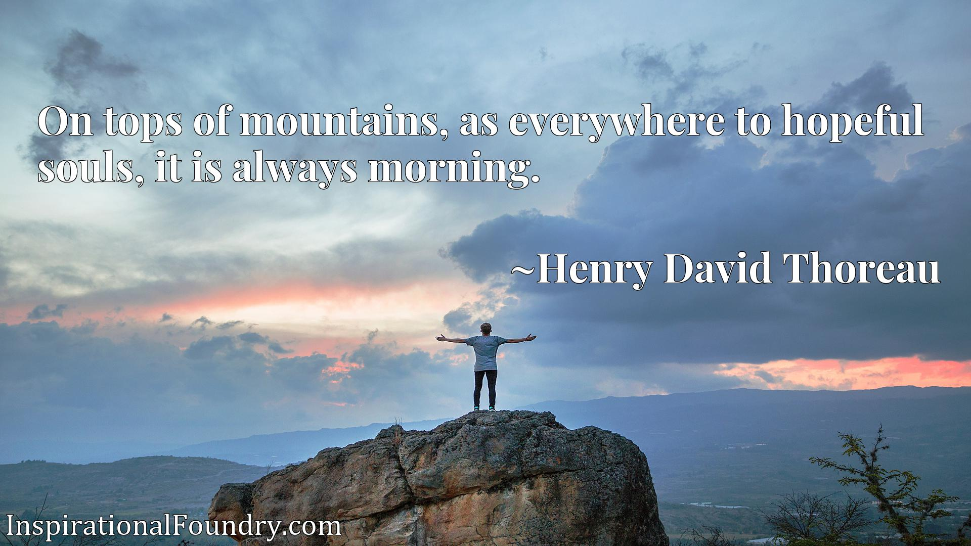 Quote Picture :On tops of mountains, as everywhere to hopeful souls, it is always morning.