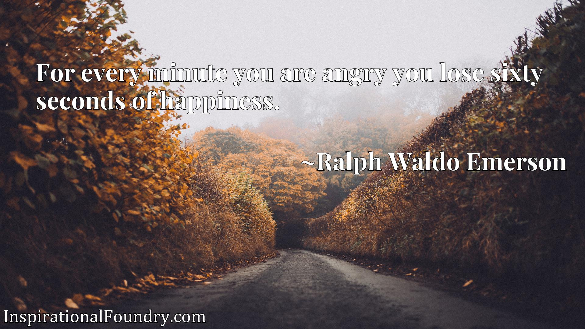 Quote Picture :For every minute you are angry you lose sixty seconds of happiness.