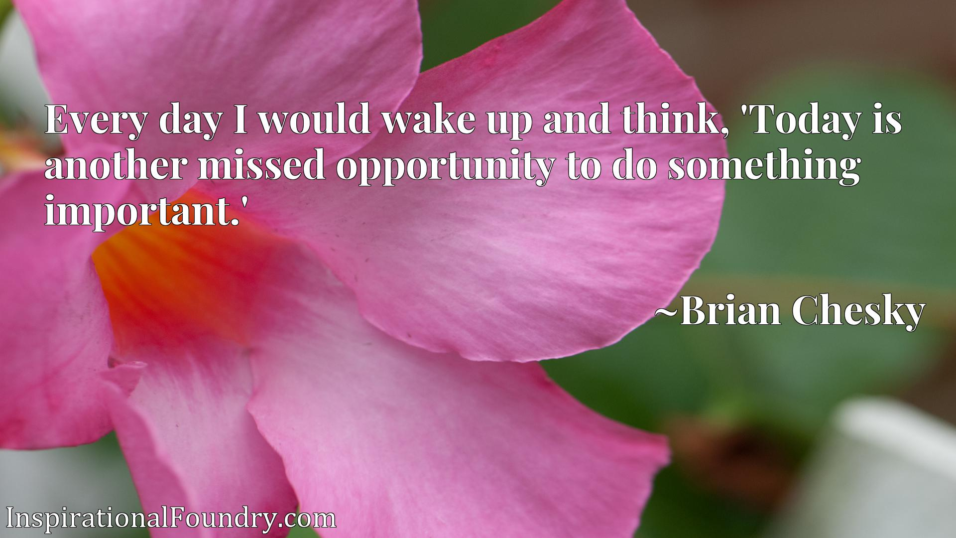 Every day I would wake up and think, 'Today is another missed opportunity to do something important.'