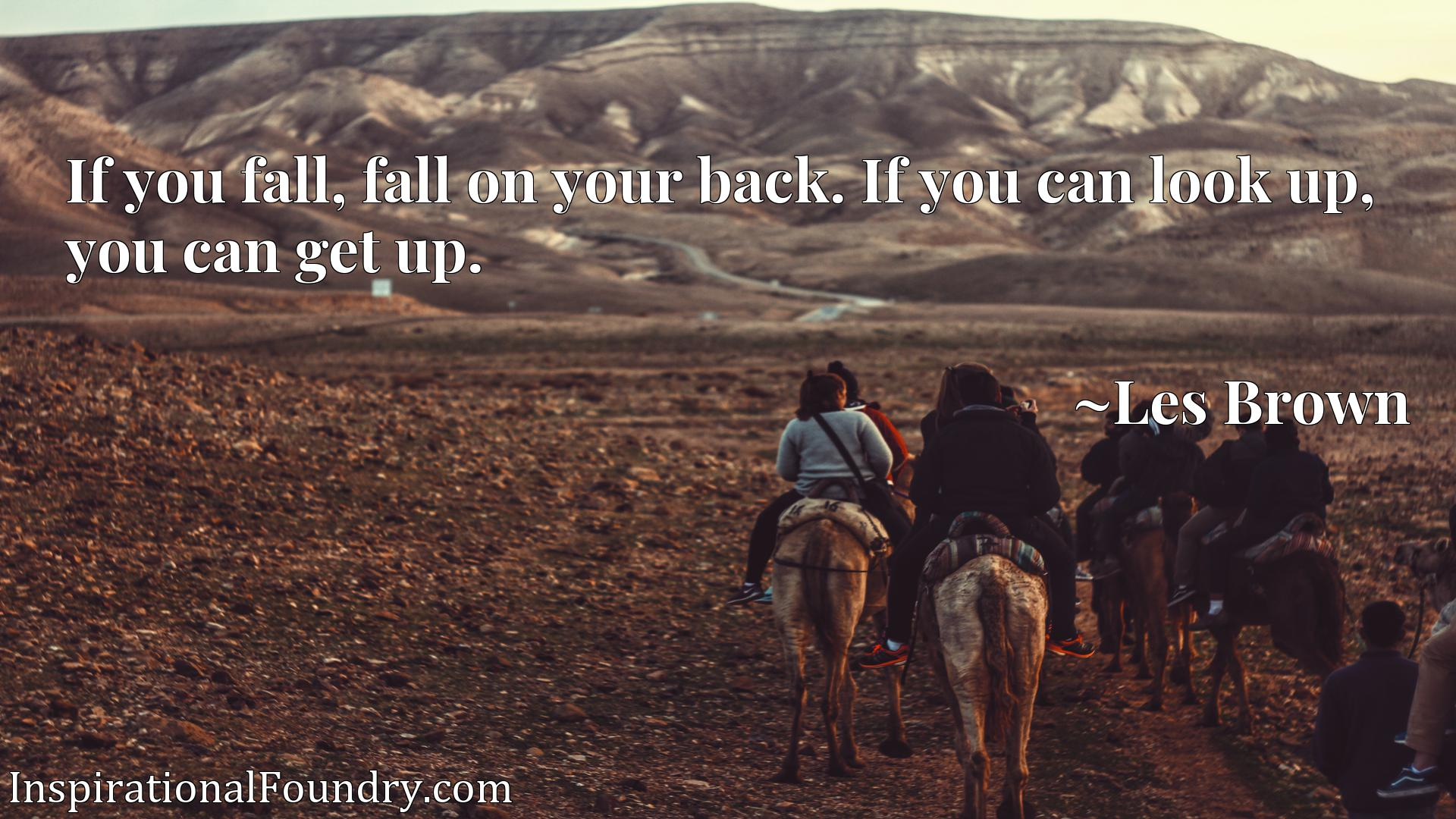 Quote Picture :If you fall, fall on your back. If you can look up, you can get up.