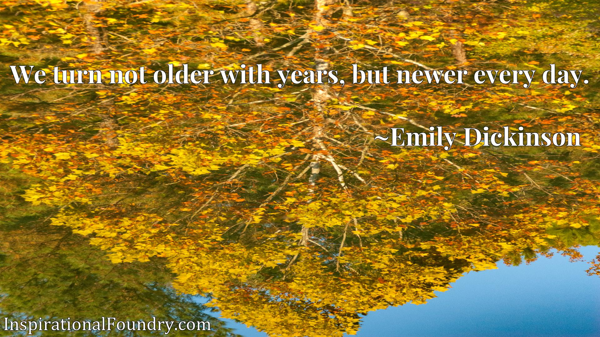 Quote Picture :We turn not older with years, but newer every day.