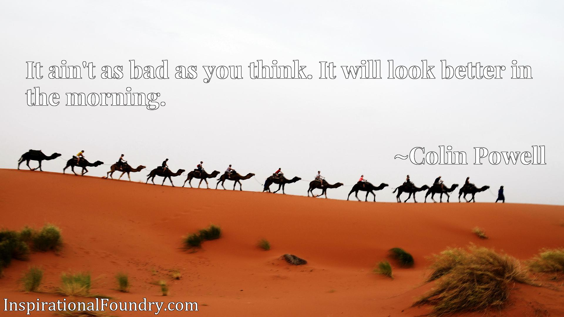 Quote Picture :It ain't as bad as you think. It will look better in the morning.