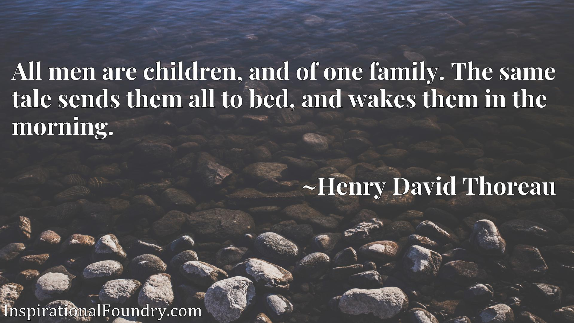 Quote Picture :All men are children, and of one family. The same tale sends them all to bed, and wakes them in the morning.