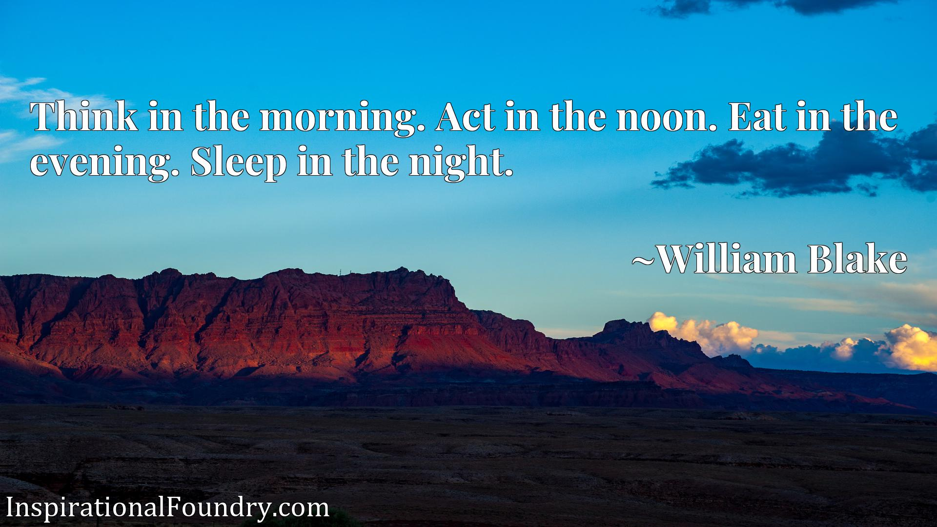 Quote Picture :Think in the morning. Act in the noon. Eat in the evening. Sleep in the night.