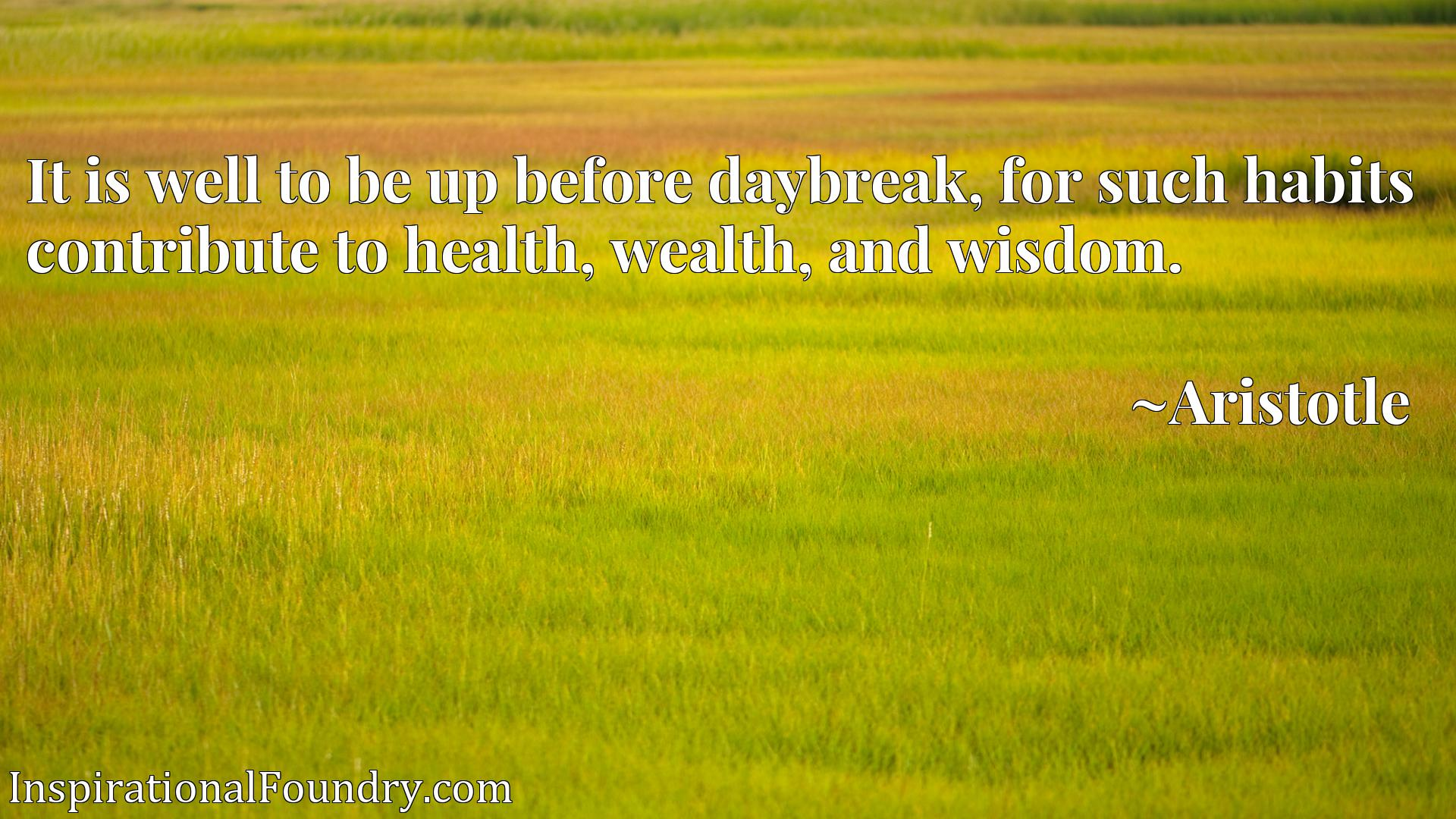 It is well to be up before daybreak, for such habits contribute to health, wealth, and wisdom.