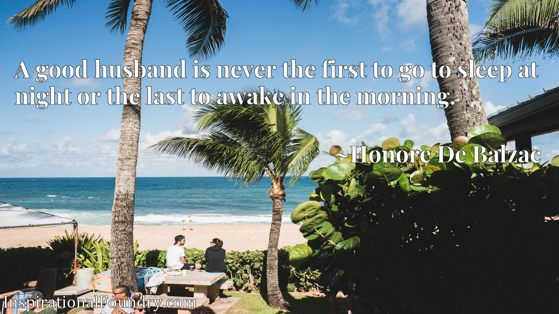 Quote Picture :A good husband is never the first to go to sleep at night or the last to awake in the morning.
