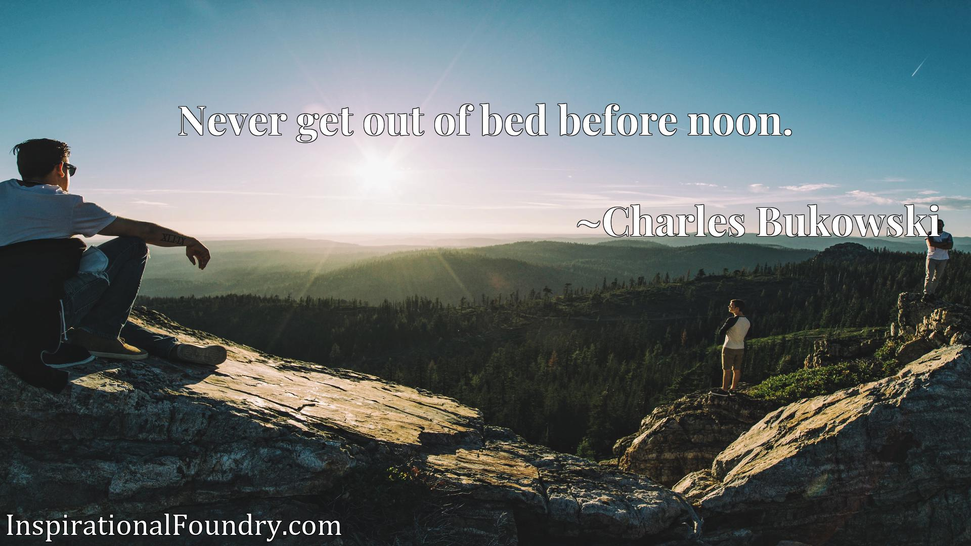 Quote Picture :Never get out of bed before noon.