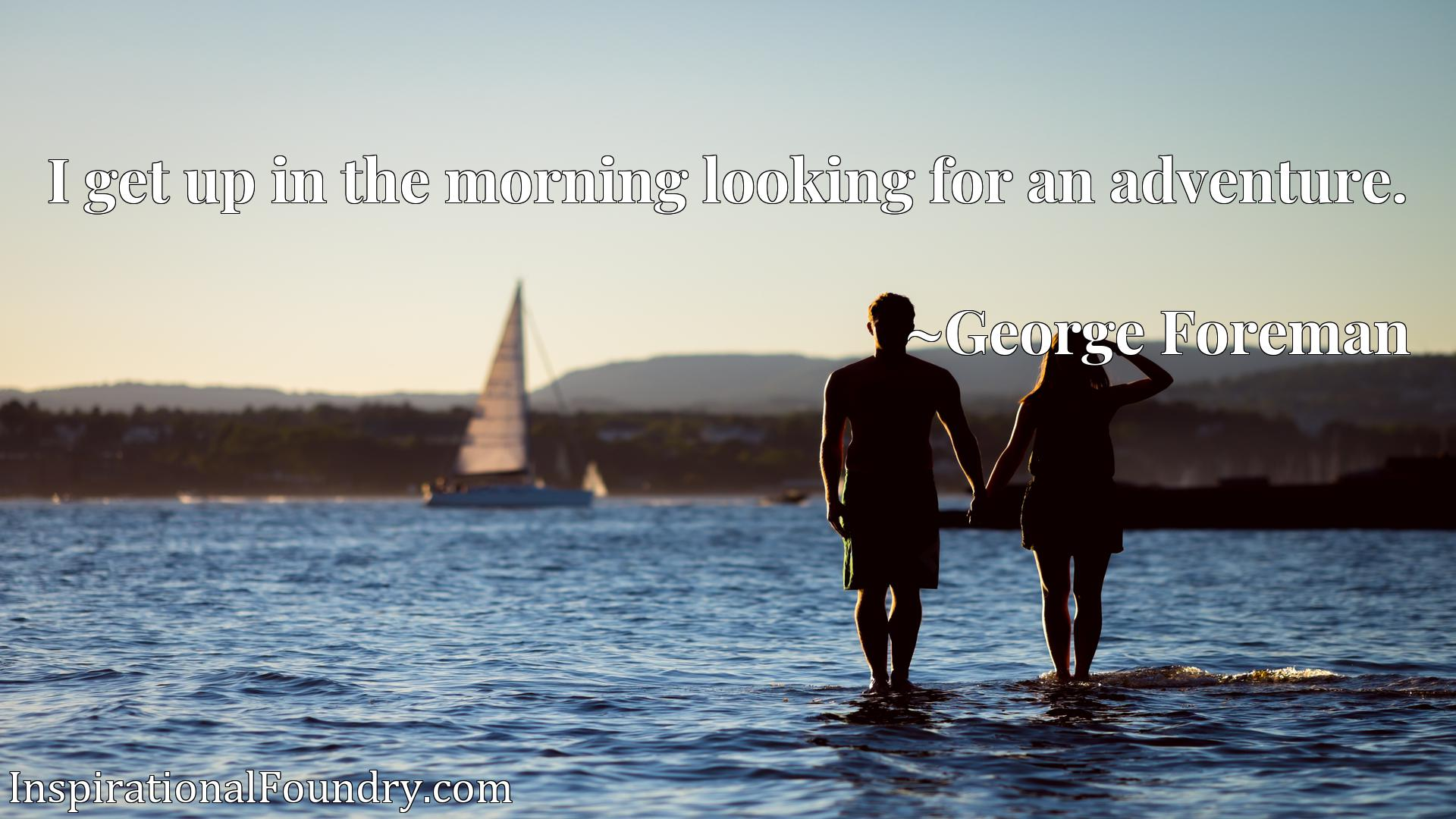 Quote Picture :I get up in the morning looking for an adventure.