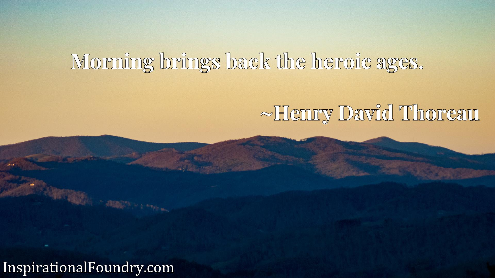 Quote Picture :Morning brings back the heroic ages.