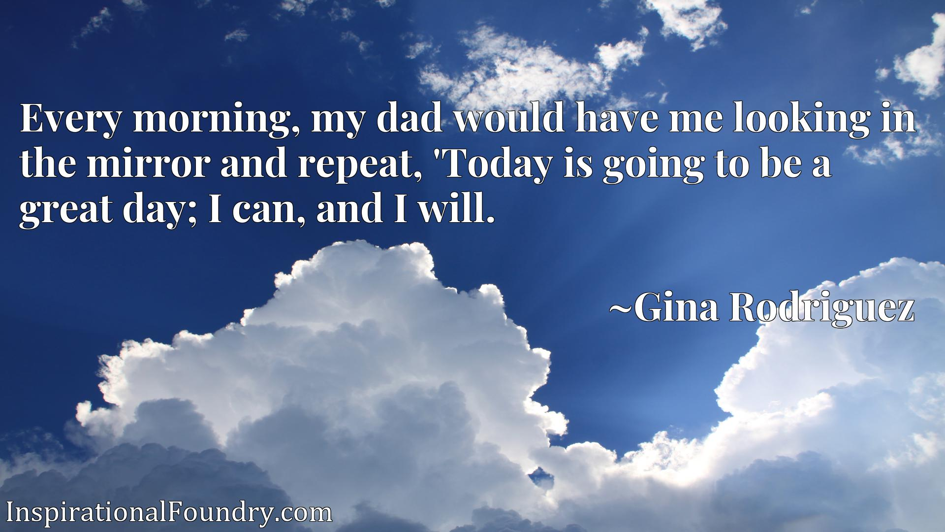 Every morning, my dad would have me looking in the mirror and repeat, 'Today is going to be a great day; I can, and I will.