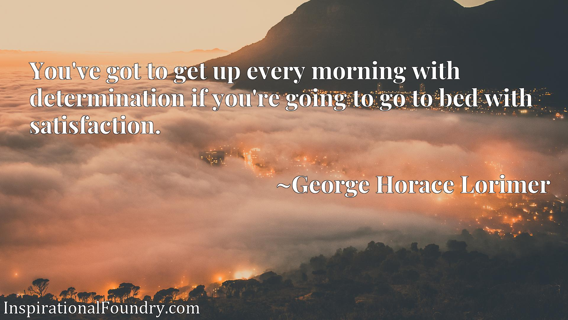 Quote Picture :You've got to get up every morning with determination if you're going to go to bed with satisfaction.
