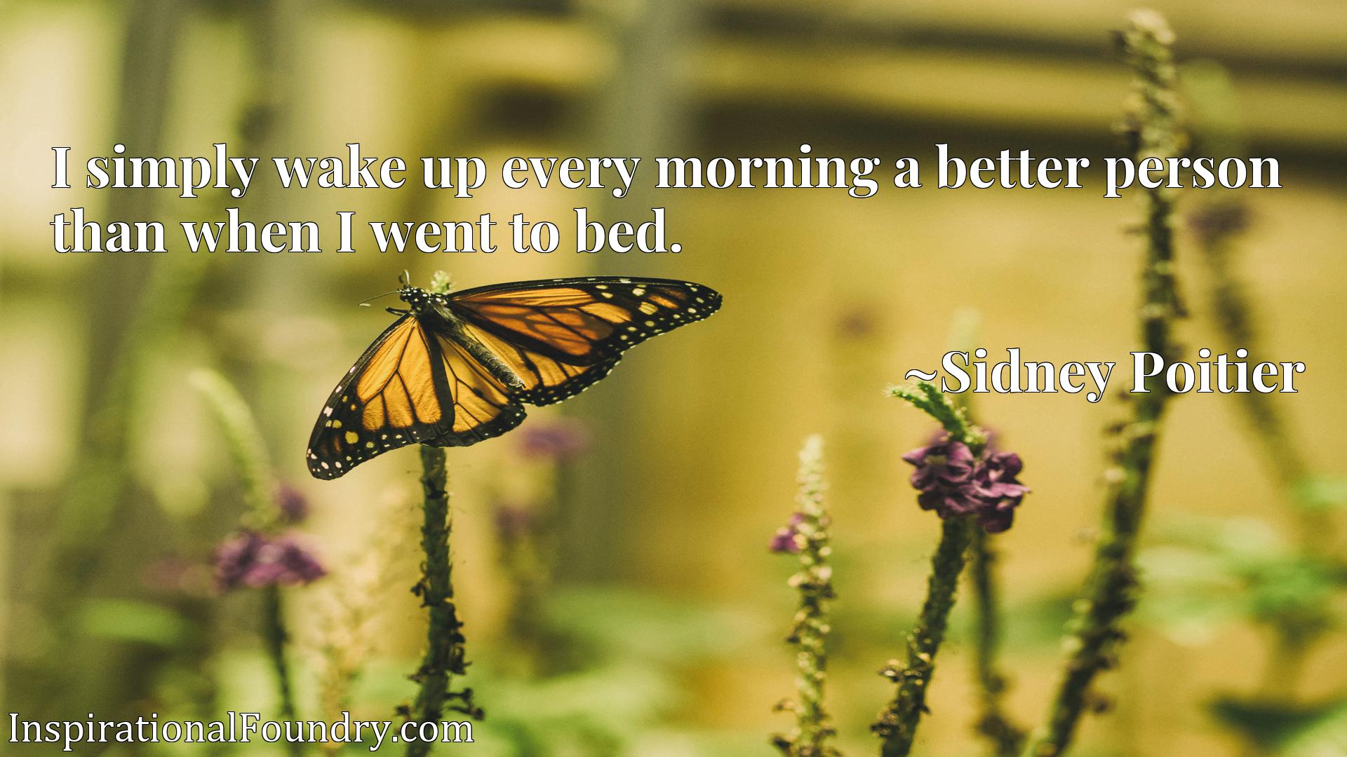 I simply wake up every morning a better person than when I went to bed.