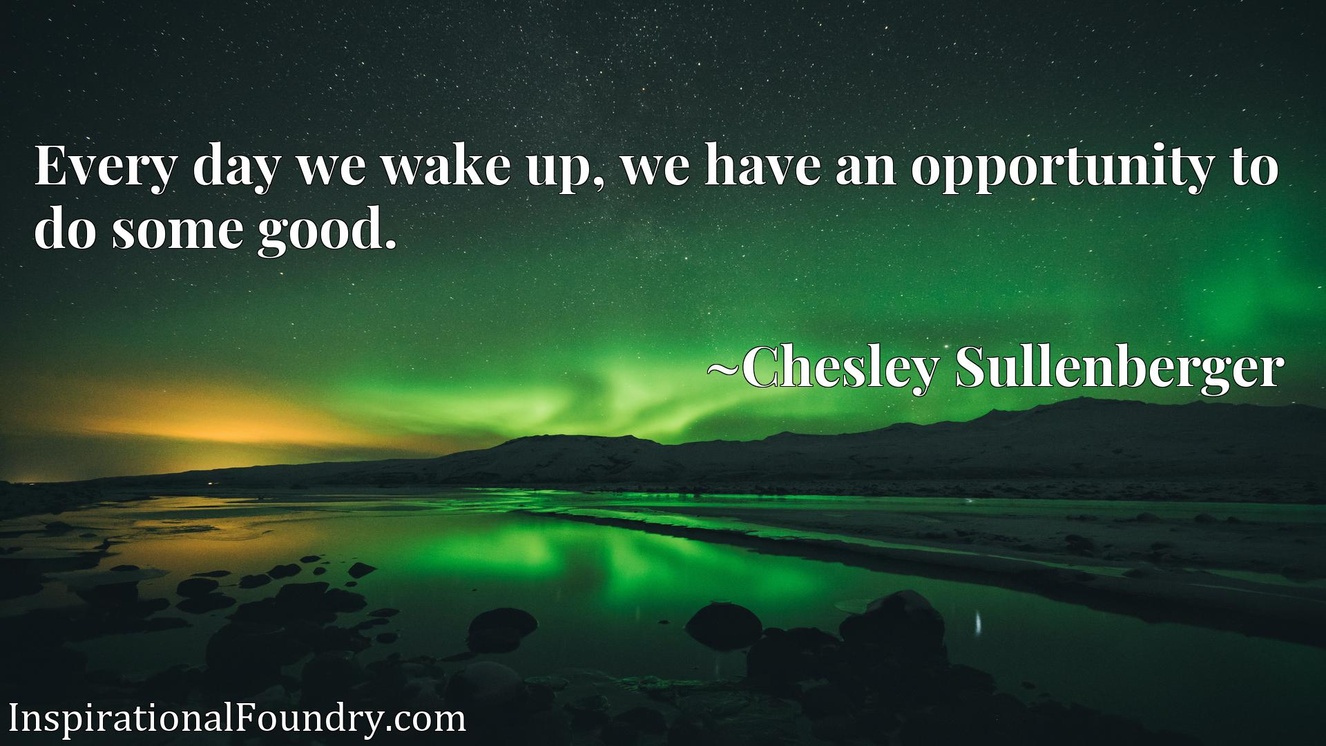 Every day we wake up, we have an opportunity to do some good.