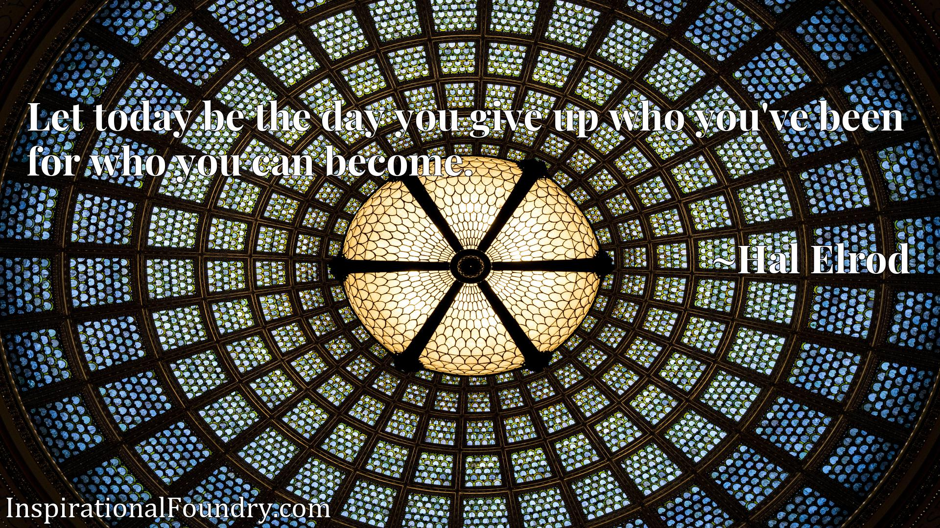 Quote Picture :Let today be the day you give up who you've been for who you can become.