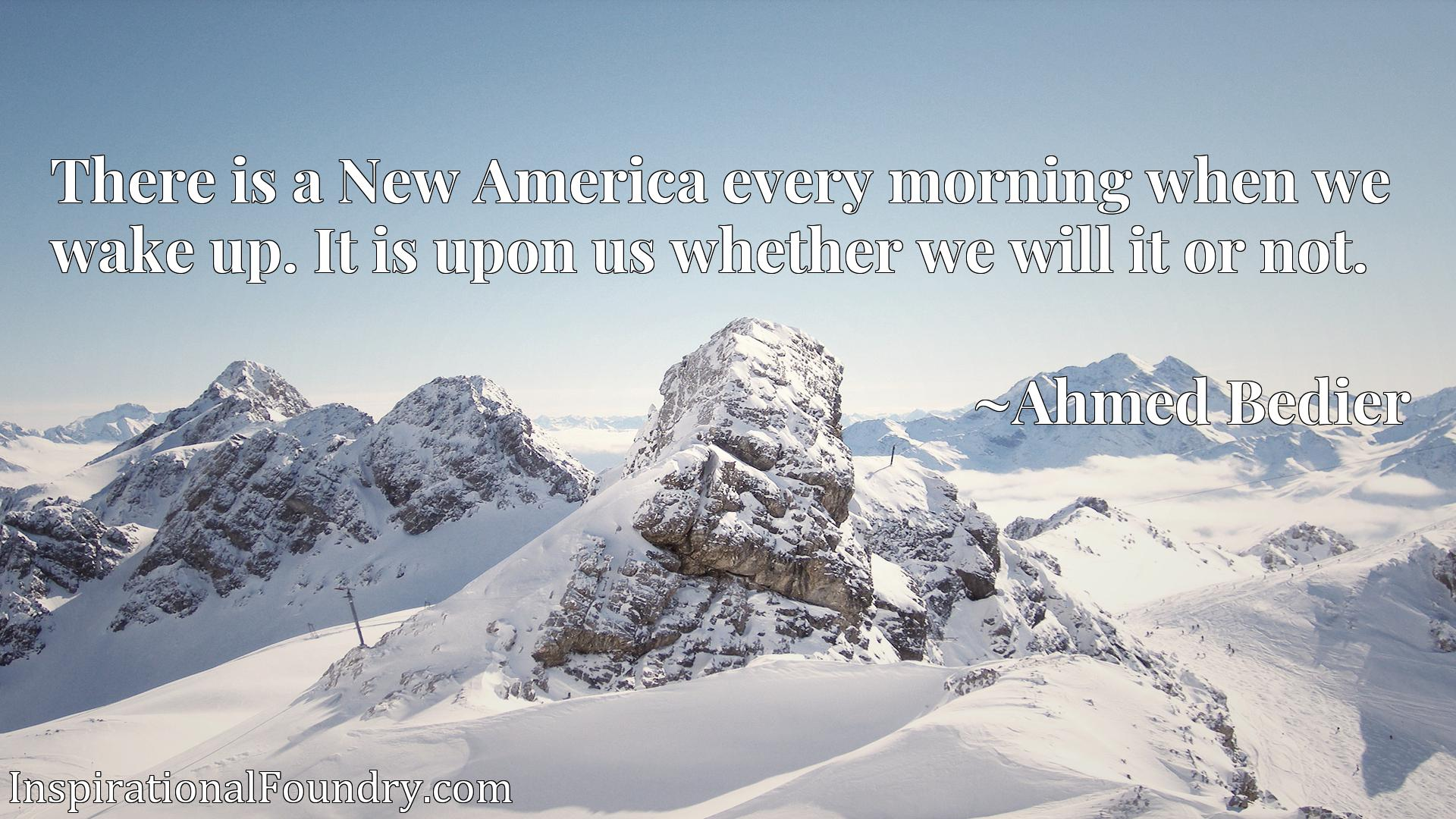 Quote Picture :There is a New America every morning when we wake up. It is upon us whether we will it or not.