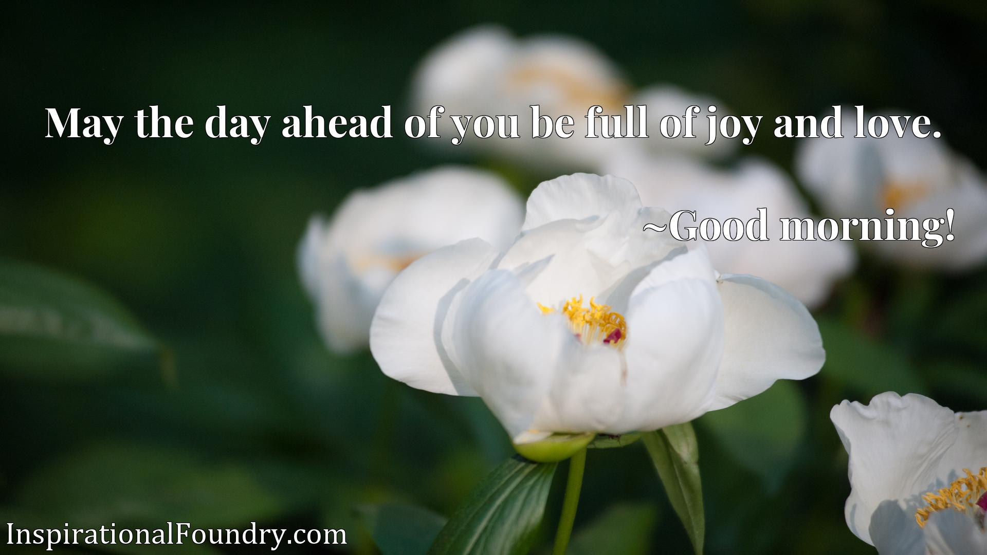 Quote Picture :May the day ahead of you be full of joy and love.